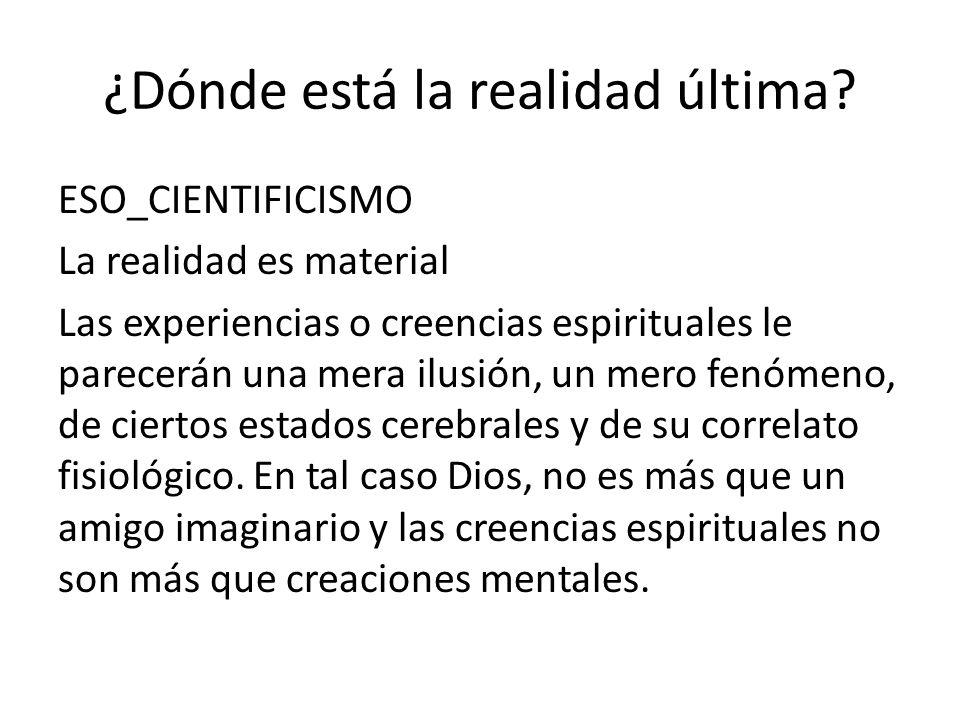 ¿Dónde está la realidad última? ESO_CIENTIFICISMO La realidad es material Las experiencias o creencias espirituales le parecerán una mera ilusión, un