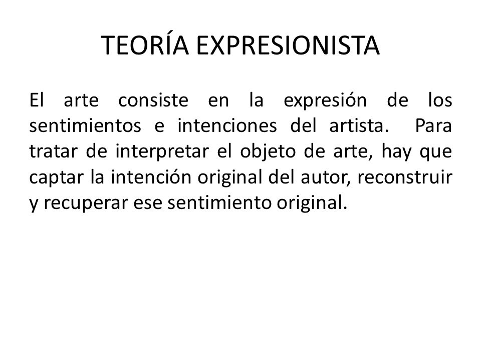 TEORÍA EXPRESIONISTA El arte consiste en la expresión de los sentimientos e intenciones del artista. Para tratar de interpretar el objeto de arte, hay