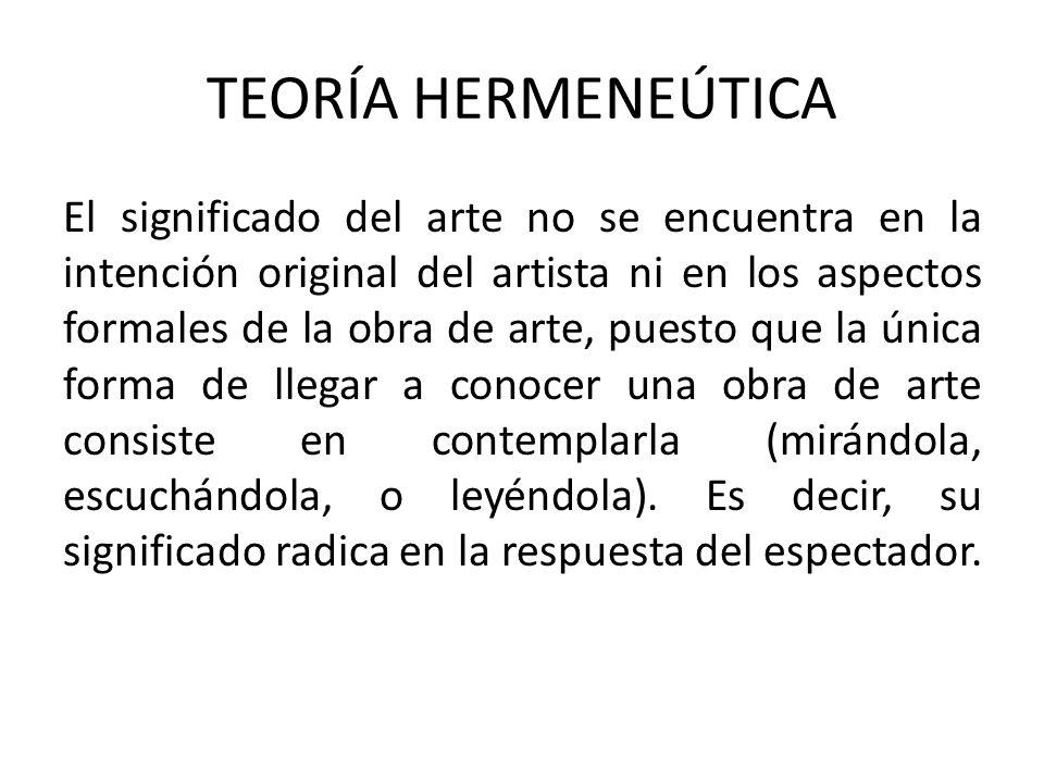 TEORÍA HERMENEÚTICA El significado del arte no se encuentra en la intención original del artista ni en los aspectos formales de la obra de arte, puest