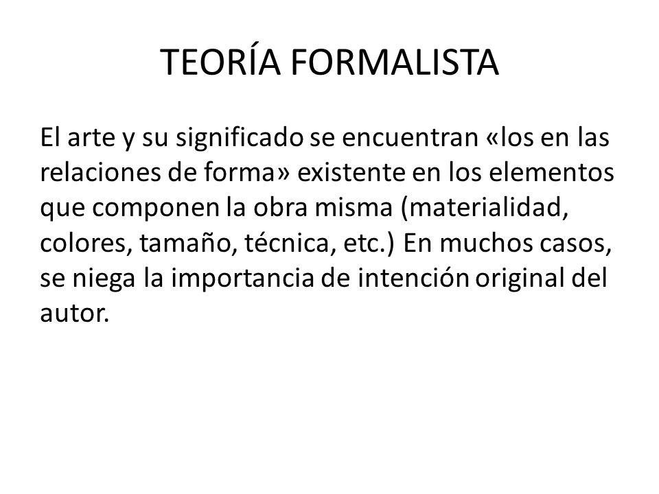 TEORÍA FORMALISTA El arte y su significado se encuentran «los en las relaciones de forma» existente en los elementos que componen la obra misma (materialidad, colores, tamaño, técnica, etc.) En muchos casos, se niega la importancia de intención original del autor.