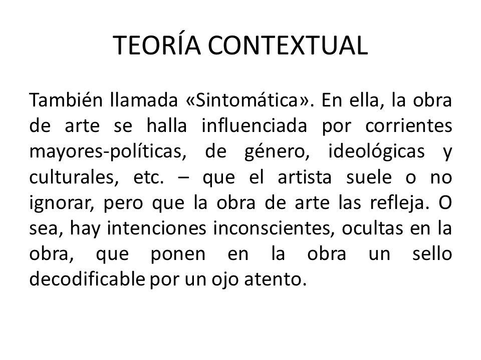 TEORÍA CONTEXTUAL También llamada «Sintomática». En ella, la obra de arte se halla influenciada por corrientes mayores-políticas, de género, ideológic