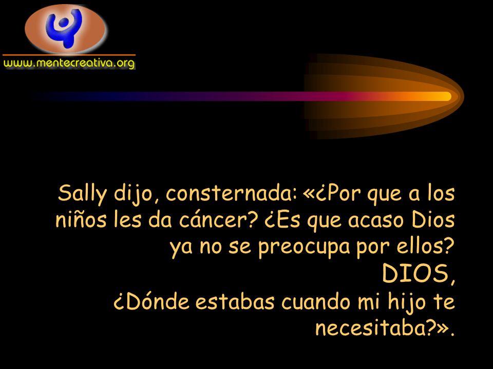 Sally dijo, consternada: «¿Por que a los niños les da cáncer? ¿Es que acaso Dios ya no se preocupa por ellos? DIOS, ¿Dónde estabas cuando mi hijo te n