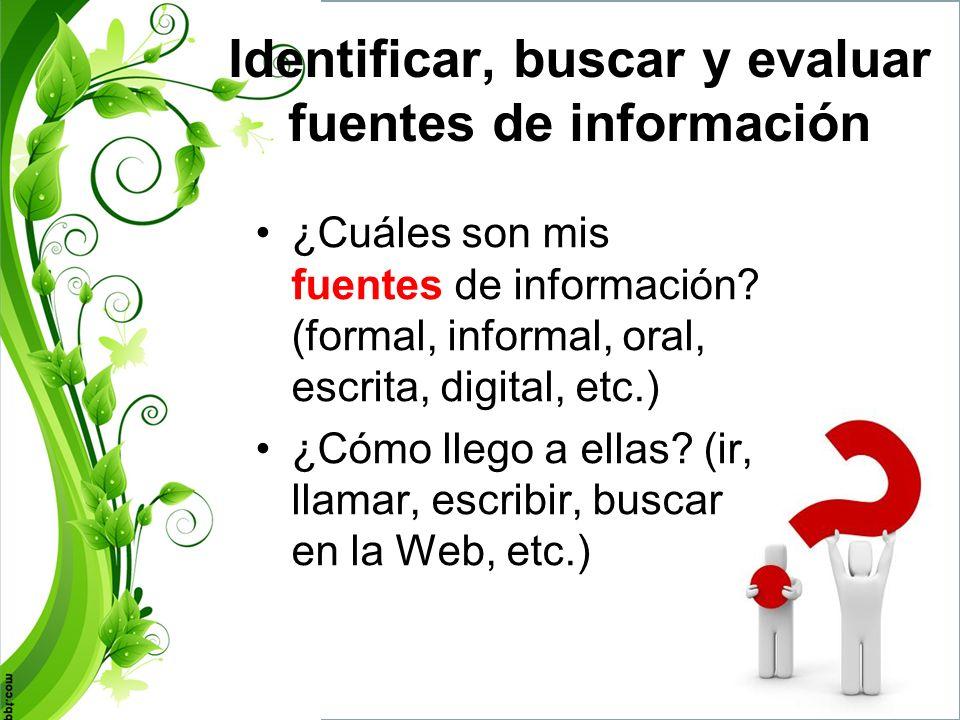 Identificar, buscar y evaluar fuentes de información Mucha información en la Web –Evaluar la utilidad, calidad, confiabilidad y vigencia de la fuente de información: autor, audiencia, fecha, tipo de fuente, editor, contenido, etc.