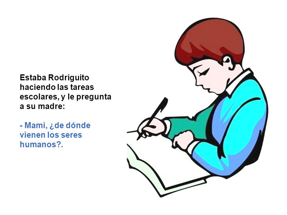 Estaba Rodriguito haciendo las tareas escolares, y le pregunta a su madre: - Mami, ¿de dónde vienen los seres humanos?.