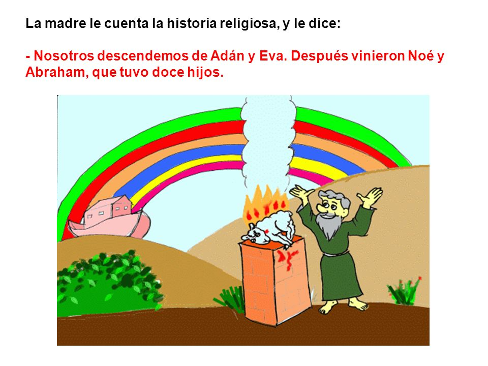 La madre le cuenta la historia religiosa, y le dice: - Nosotros descendemos de Adán y Eva. Después vinieron Noé y Abraham, que tuvo doce hijos.