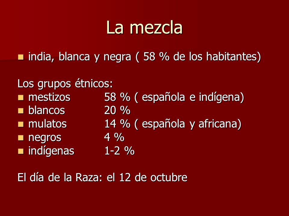 La mezcla india, blanca y negra ( 58 % de los habitantes) india, blanca y negra ( 58 % de los habitantes) Los grupos étnicos: mestizos 58 % ( española e indígena) mestizos 58 % ( española e indígena) blancos 20 % blancos 20 % mulatos 14 % ( española y africana) mulatos 14 % ( española y africana) negros 4 % negros 4 % indígenas 1-2 % indígenas 1-2 % El día de la Raza: el 12 de octubre