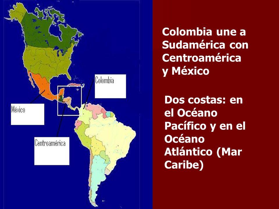 Colombia une a Sudamérica con Centroamérica y México Dos costas: en el Océano Pacífico y en el Océano Atlántico (Mar Caribe)