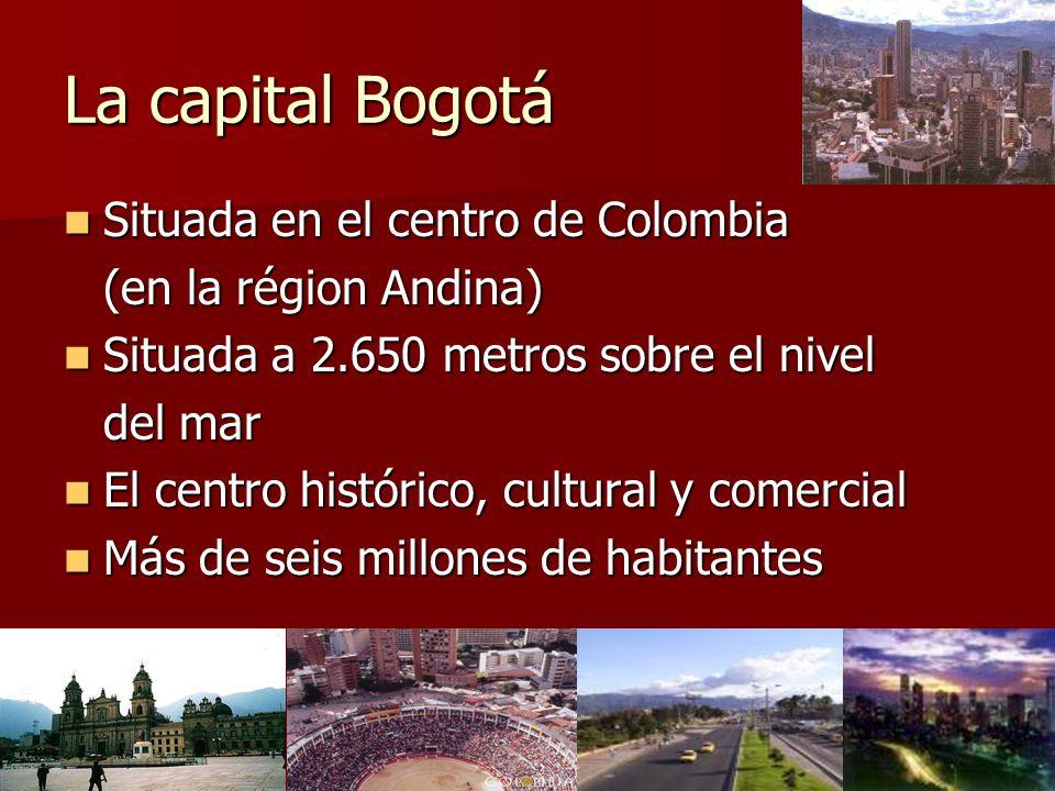 La capital Bogotá Situada en el centro de Colombia Situada en el centro de Colombia (en la région Andina) Situada a 2.650 metros sobre el nivel Situada a 2.650 metros sobre el nivel del mar El centro histórico, cultural y comercial El centro histórico, cultural y comercial Más de seis millones de habitantes Más de seis millones de habitantes