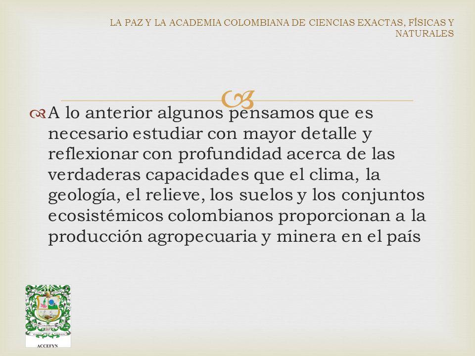 A lo anterior algunos pensamos que es necesario estudiar con mayor detalle y reflexionar con profundidad acerca de las verdaderas capacidades que el clima, la geología, el relieve, los suelos y los conjuntos ecosistémicos colombianos proporcionan a la producción agropecuaria y minera en el país LA PAZ Y LA ACADEMIA COLOMBIANA DE CIENCIAS EXACTAS, FÍSICAS Y NATURALES