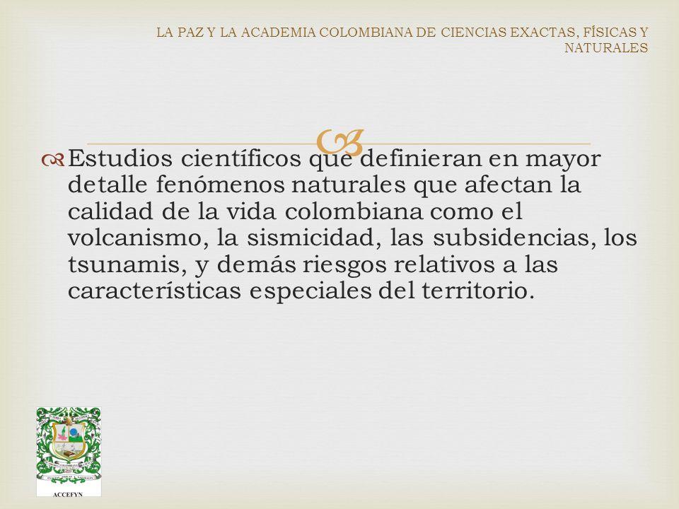 Estudios científicos que definieran en mayor detalle fenómenos naturales que afectan la calidad de la vida colombiana como el volcanismo, la sismicidad, las subsidencias, los tsunamis, y demás riesgos relativos a las características especiales del territorio.