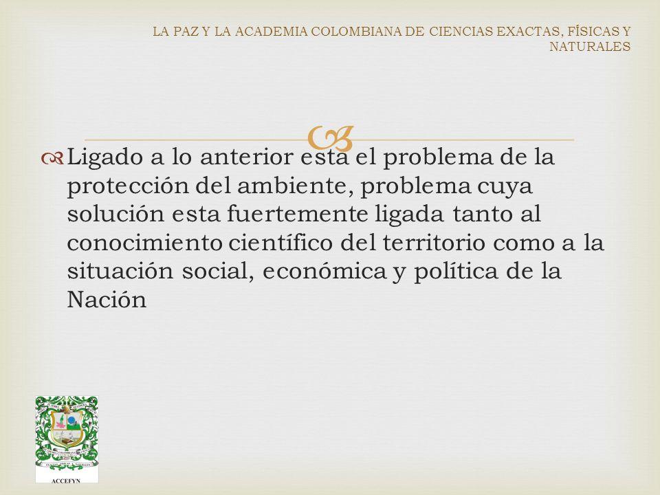 Ligado a lo anterior esta el problema de la protección del ambiente, problema cuya solución esta fuertemente ligada tanto al conocimiento científico del territorio como a la situación social, económica y política de la Nación LA PAZ Y LA ACADEMIA COLOMBIANA DE CIENCIAS EXACTAS, FÍSICAS Y NATURALES