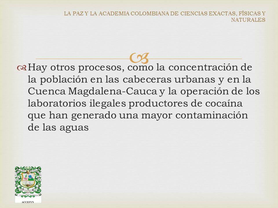 Hay otros procesos, como la concentración de la población en las cabeceras urbanas y en la Cuenca Magdalena-Cauca y la operación de los laboratorios ilegales productores de cocaína que han generado una mayor contaminación de las aguas LA PAZ Y LA ACADEMIA COLOMBIANA DE CIENCIAS EXACTAS, FÍSICAS Y NATURALES