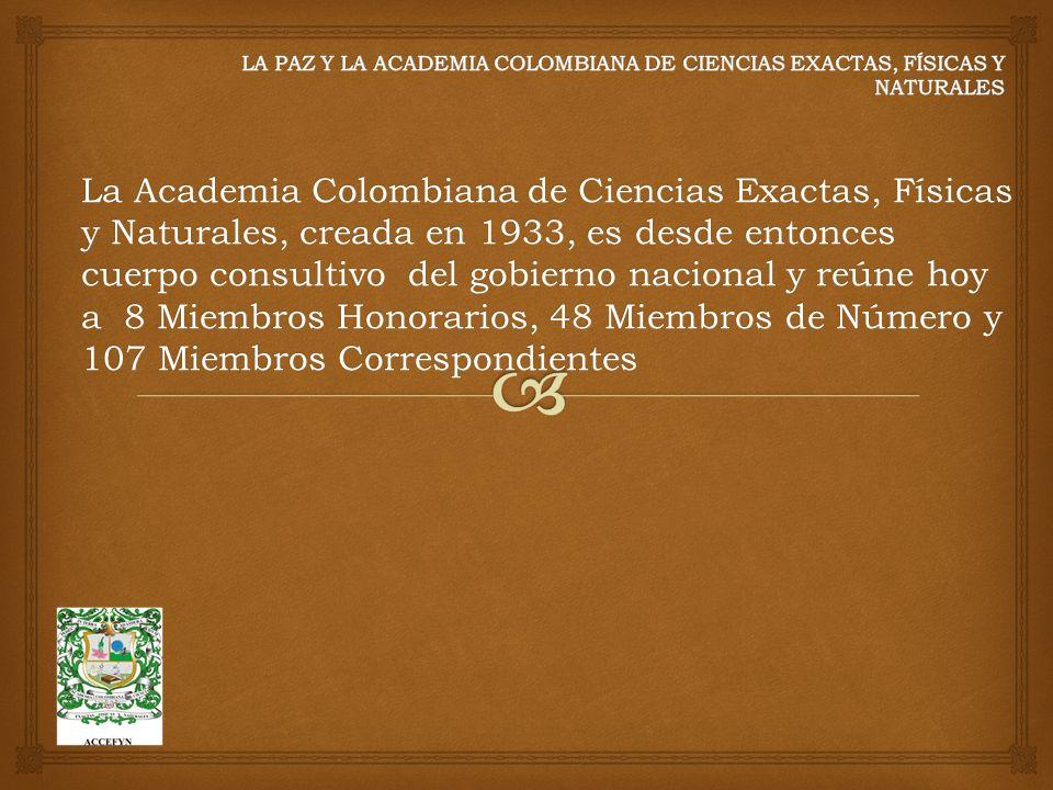 La Academia Colombiana de Ciencias Exactas, Físicas y Naturales, creada en 1933, es desde entonces cuerpo consultivo del gobierno nacional y reúne hoy a 8 Miembros Honorarios, 48 Miembros de Número y 107 Miembros Correspondientes