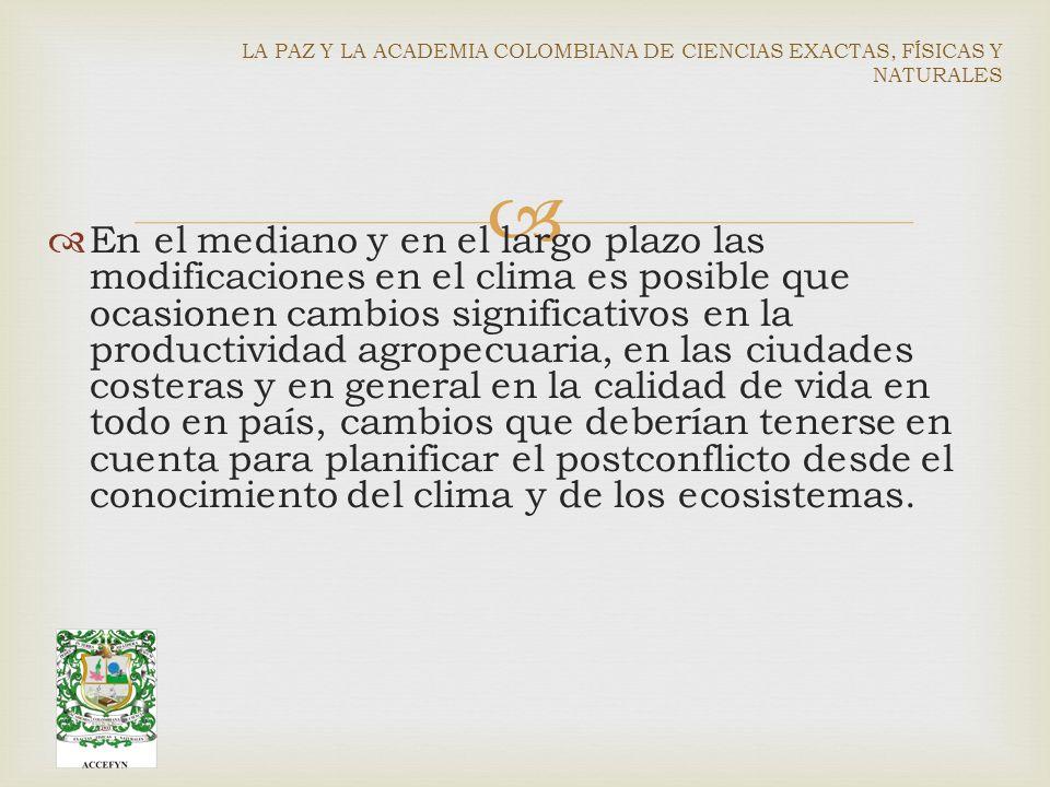 En el mediano y en el largo plazo las modificaciones en el clima es posible que ocasionen cambios significativos en la productividad agropecuaria, en las ciudades costeras y en general en la calidad de vida en todo en país, cambios que deberían tenerse en cuenta para planificar el postconflicto desde el conocimiento del clima y de los ecosistemas.