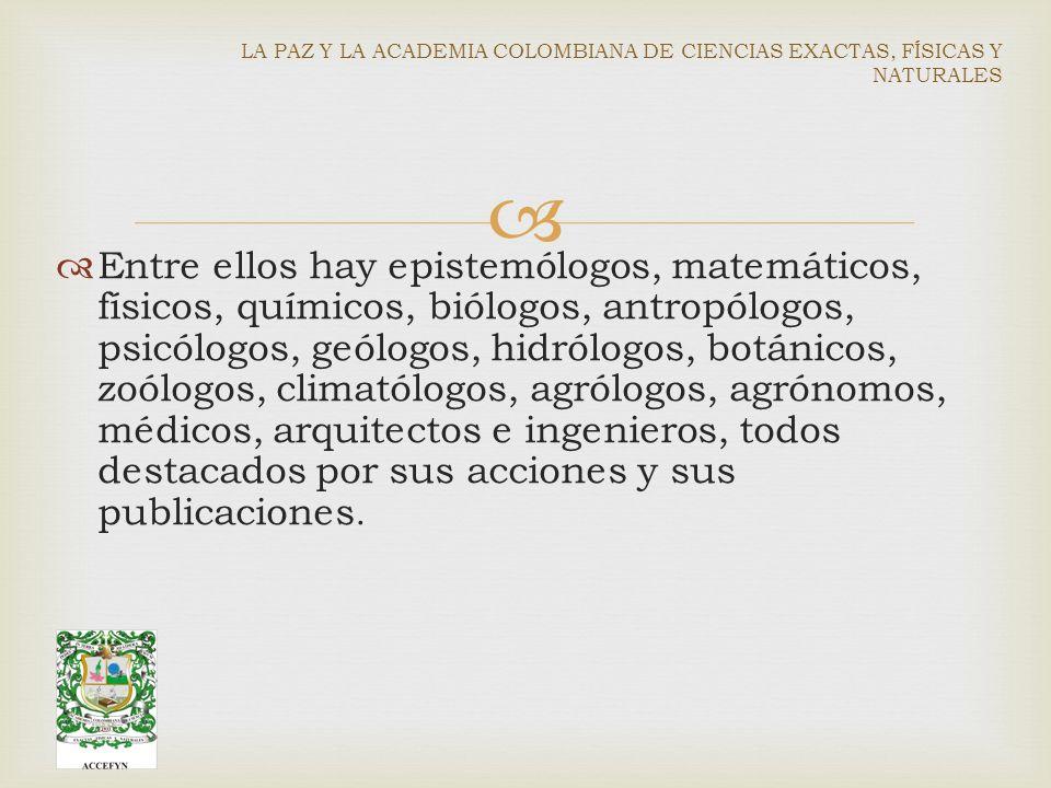 Entre ellos hay epistemólogos, matemáticos, físicos, químicos, biólogos, antropólogos, psicólogos, geólogos, hidrólogos, botánicos, zoólogos, climatólogos, agrólogos, agrónomos, médicos, arquitectos e ingenieros, todos destacados por sus acciones y sus publicaciones.