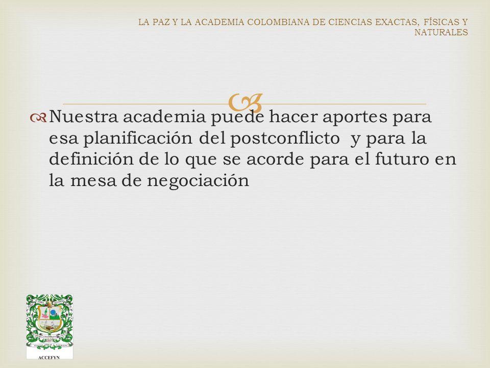 Nuestra academia puede hacer aportes para esa planificación del postconflicto y para la definición de lo que se acorde para el futuro en la mesa de negociación LA PAZ Y LA ACADEMIA COLOMBIANA DE CIENCIAS EXACTAS, FÍSICAS Y NATURALES