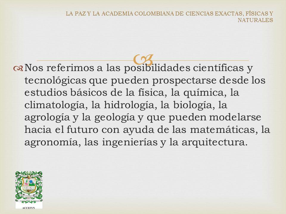 Nos referimos a las posibilidades científicas y tecnológicas que pueden prospectarse desde los estudios básicos de la física, la química, la climatología, la hidrología, la biología, la agrología y la geología y que pueden modelarse hacia el futuro con ayuda de las matemáticas, la agronomía, las ingenierías y la arquitectura.