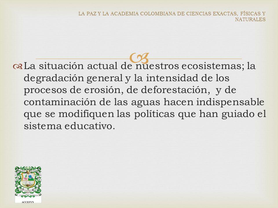 La situación actual de nuestros ecosistemas; la degradación general y la intensidad de los procesos de erosión, de deforestación, y de contaminación de las aguas hacen indispensable que se modifiquen las políticas que han guiado el sistema educativo.
