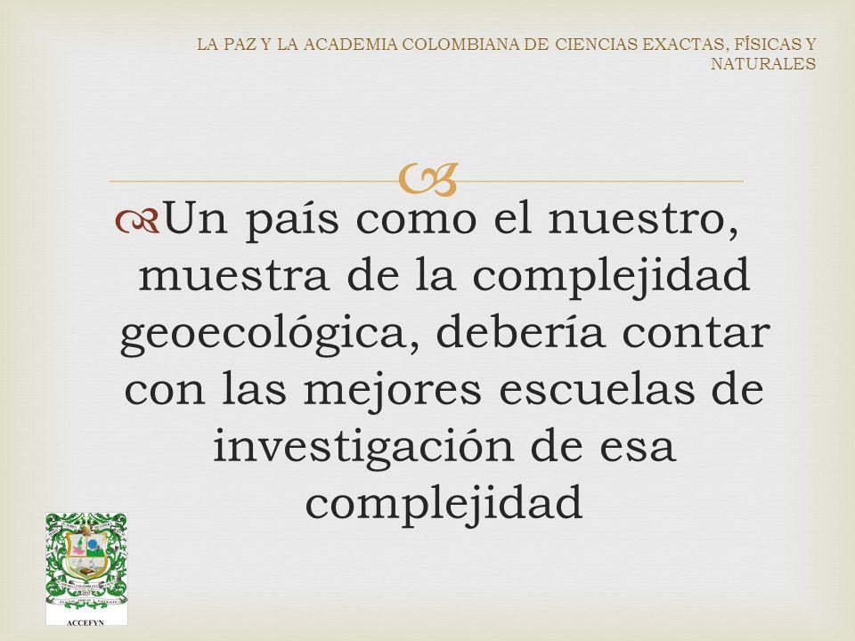 Un país como el nuestro, muestra de la complejidad geoecológica, debería contar con las mejores escuelas de investigación de esa complejidad LA PAZ Y LA ACADEMIA COLOMBIANA DE CIENCIAS EXACTAS, FÍSICAS Y NATURALES