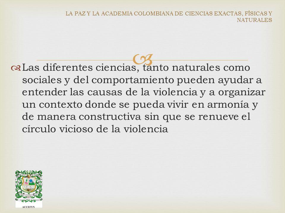 Las diferentes ciencias, tanto naturales como sociales y del comportamiento pueden ayudar a entender las causas de la violencia y a organizar un contexto donde se pueda vivir en armonía y de manera constructiva sin que se renueve el círculo vicioso de la violencia LA PAZ Y LA ACADEMIA COLOMBIANA DE CIENCIAS EXACTAS, FÍSICAS Y NATURALES