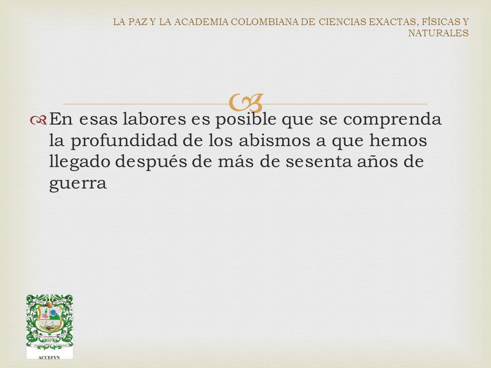 En esas labores es posible que se comprenda la profundidad de los abismos a que hemos llegado después de más de sesenta años de guerra LA PAZ Y LA ACADEMIA COLOMBIANA DE CIENCIAS EXACTAS, FÍSICAS Y NATURALES