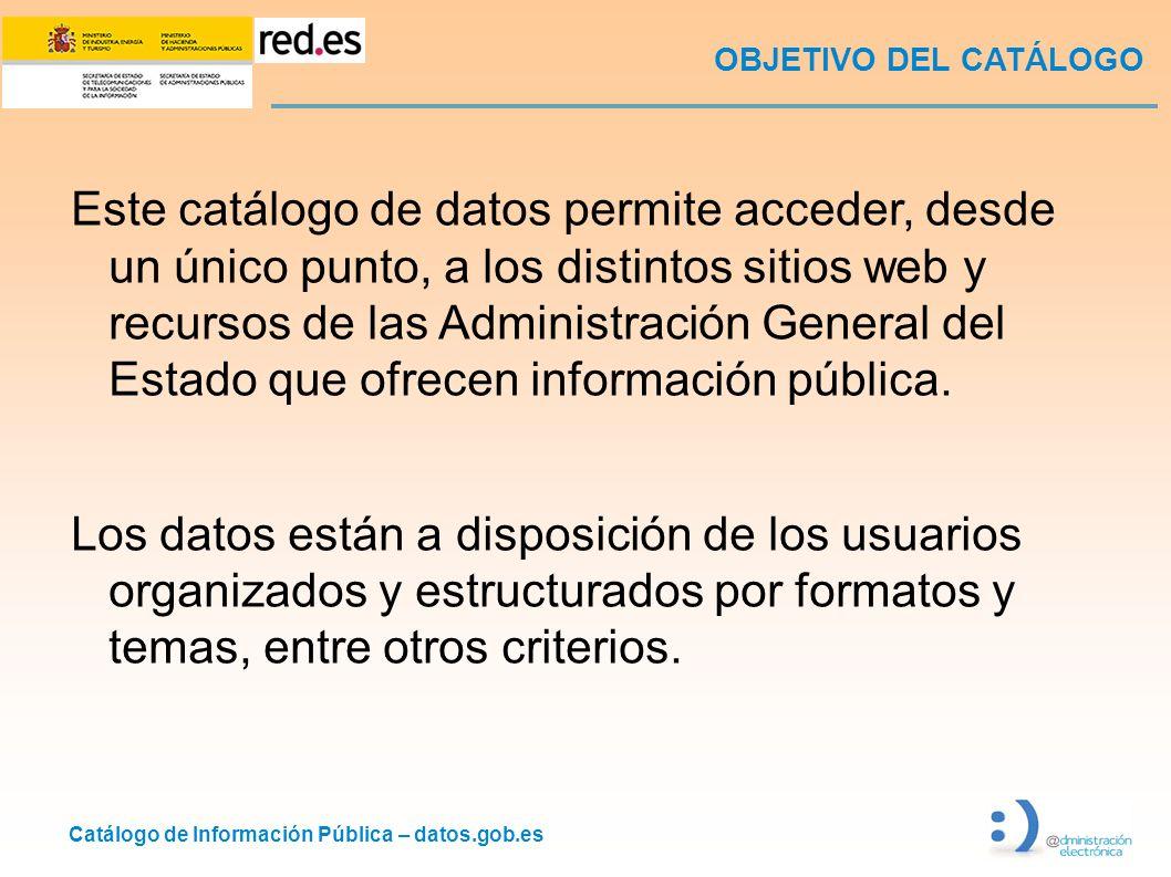 Catálogo de Información Pública – datos.gob.es OBJETIVO DEL CATÁLOGO Este catálogo de datos permite acceder, desde un único punto, a los distintos sitios web y recursos de las Administración General del Estado que ofrecen información pública.