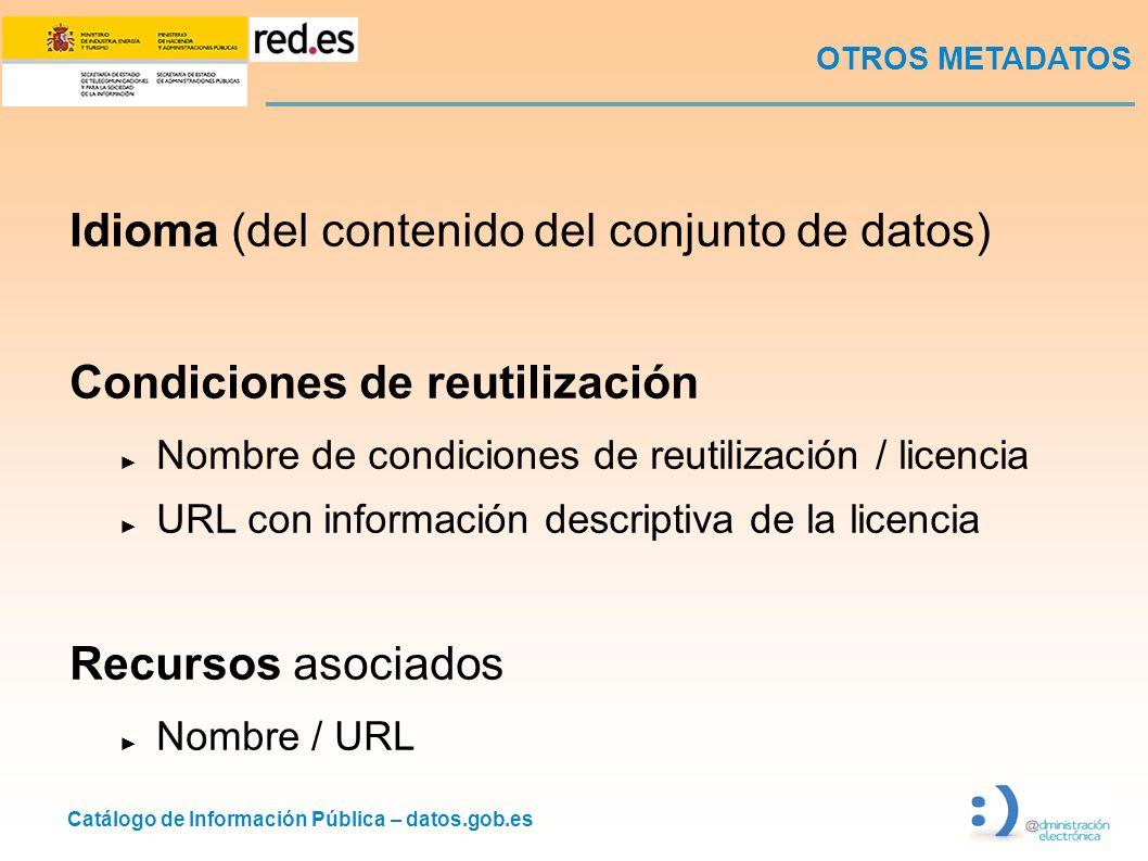 Catálogo de Información Pública – datos.gob.es OTROS METADATOS Idioma (del contenido del conjunto de datos) Condiciones de reutilización Nombre de condiciones de reutilización / licencia URL con información descriptiva de la licencia Recursos asociados Nombre / URL