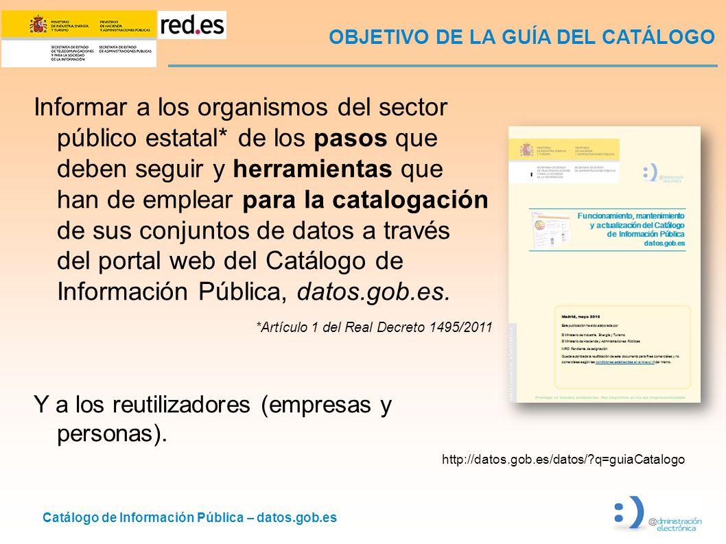 Catálogo de Información Pública – datos.gob.es OBJETIVO DE LA GUÍA DEL CATÁLOGO Informar a los organismos del sector público estatal* de los pasos que deben seguir y herramientas que han de emplear para la catalogación de sus conjuntos de datos a través del portal web del Catálogo de Información Pública, datos.gob.es.