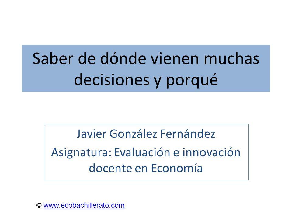 Saber de dónde vienen muchas decisiones y porqué Javier González Fernández Asignatura: Evaluación e innovación docente en Economía © www.ecobachillera