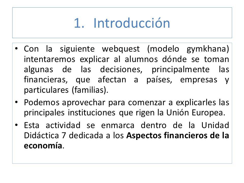 1.Introducción Con la siguiente webquest (modelo gymkhana) intentaremos explicar al alumnos dónde se toman algunas de las decisiones, principalmente l