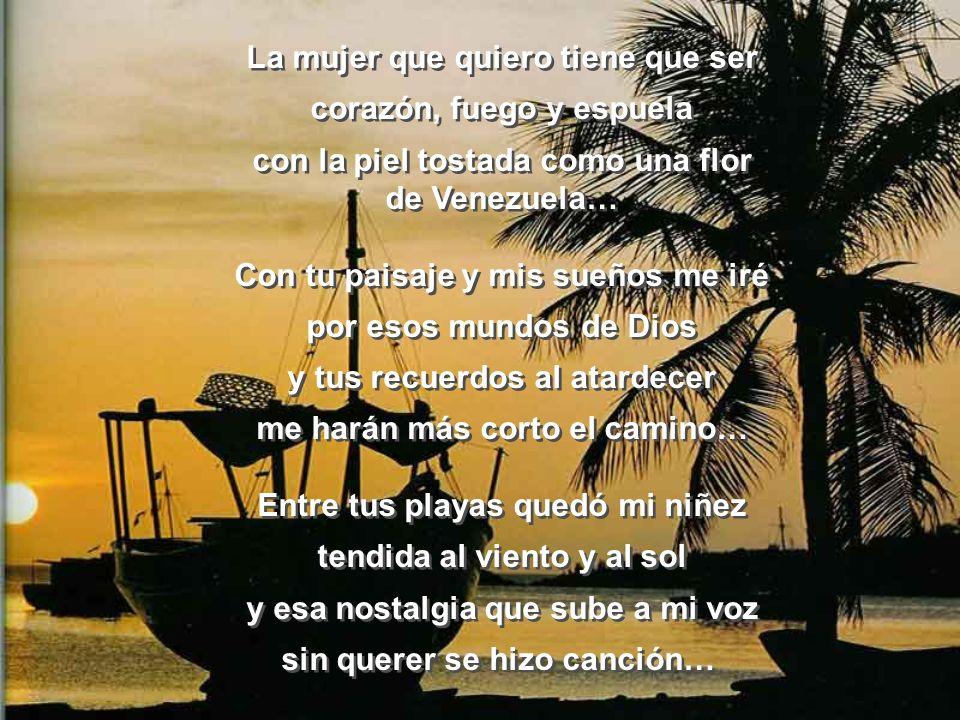 MI VENEZUELA Llevo tu luz y tu aroma en mi piel y el cuatro en mi corazón llevo en mi sangre la espuma del mar y tu Horizonte en mis ojos… No envidio