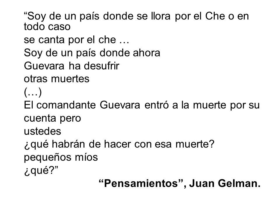 Soy de un país donde se llora por el Che o en todo caso se canta por el che … Soy de un país donde ahora Guevara ha desufrir otras muertes (…) El comandante Guevara entró a la muerte por su cuenta pero ustedes ¿qué habrán de hacer con esa muerte.