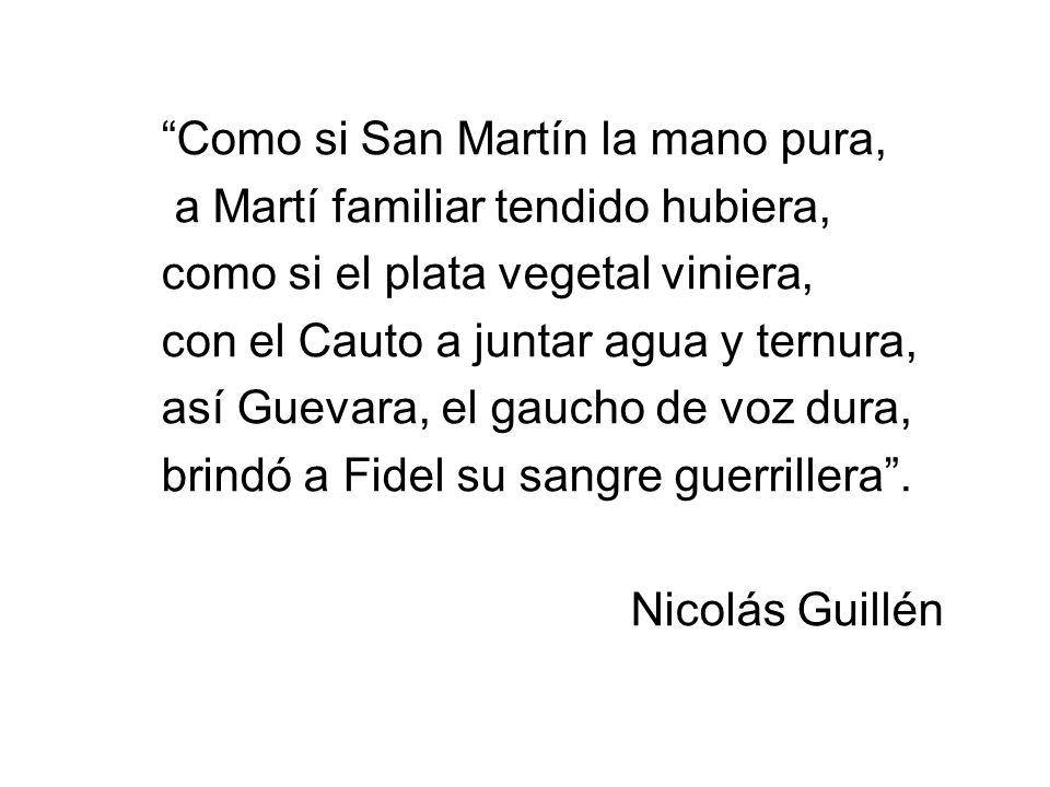 Como si San Martín la mano pura, a Martí familiar tendido hubiera, como si el plata vegetal viniera, con el Cauto a juntar agua y ternura, así Guevara, el gaucho de voz dura, brindó a Fidel su sangre guerrillera.