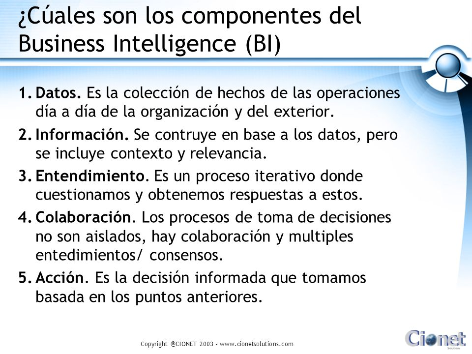 Copyright @CIONET 2003 - www.cionetsolutions.com ¿Cúales son los componentes del Business Intelligence (BI) 1.Datos.