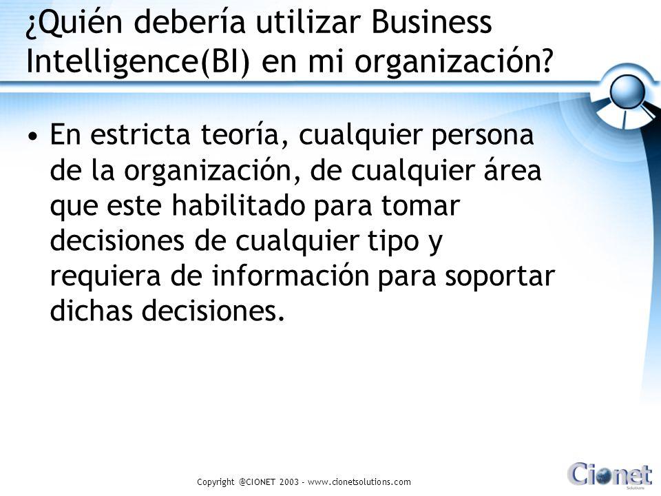 Copyright @CIONET 2003 - www.cionetsolutions.com ¿Quién debería utilizar Business Intelligence(BI) en mi organización? En estricta teoría, cualquier p