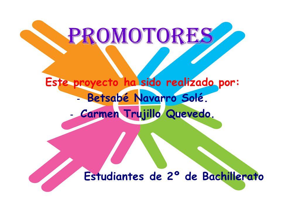 Promotores Este proyecto ha sido realizado por: - Betsabé Navarro Solé. - Carmen Trujillo Quevedo. Estudiantes de 2º de Bachillerato