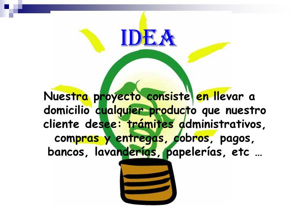 Idea Nuestra proyecto consiste en llevar a domicilio cualquier producto que nuestro cliente desee: trámites administrativos, compras y entregas, cobro