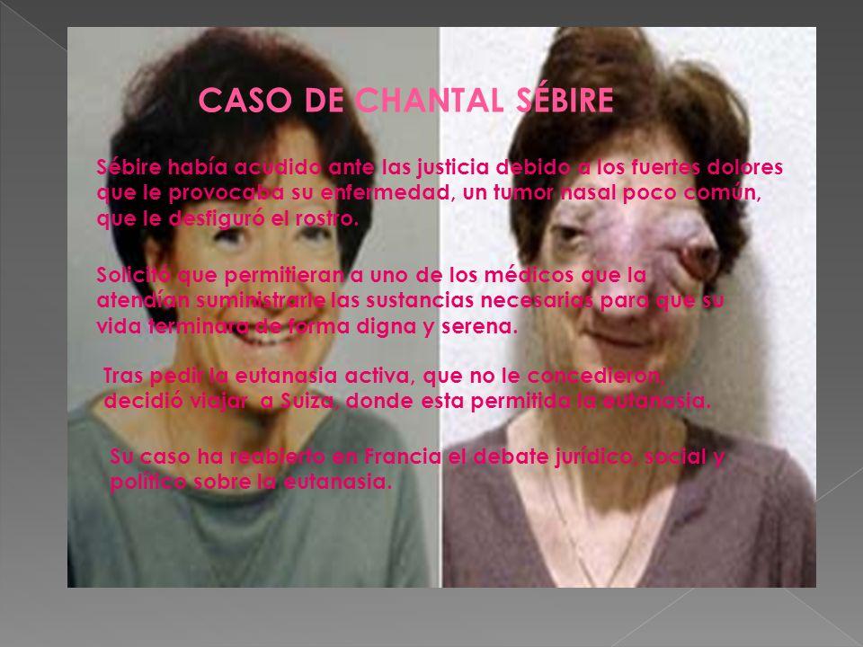 CASO DE CHANTAL SÉBIRE Sébire había acudido ante las justicia debido a los fuertes dolores que le provocaba su enfermedad, un tumor nasal poco común,