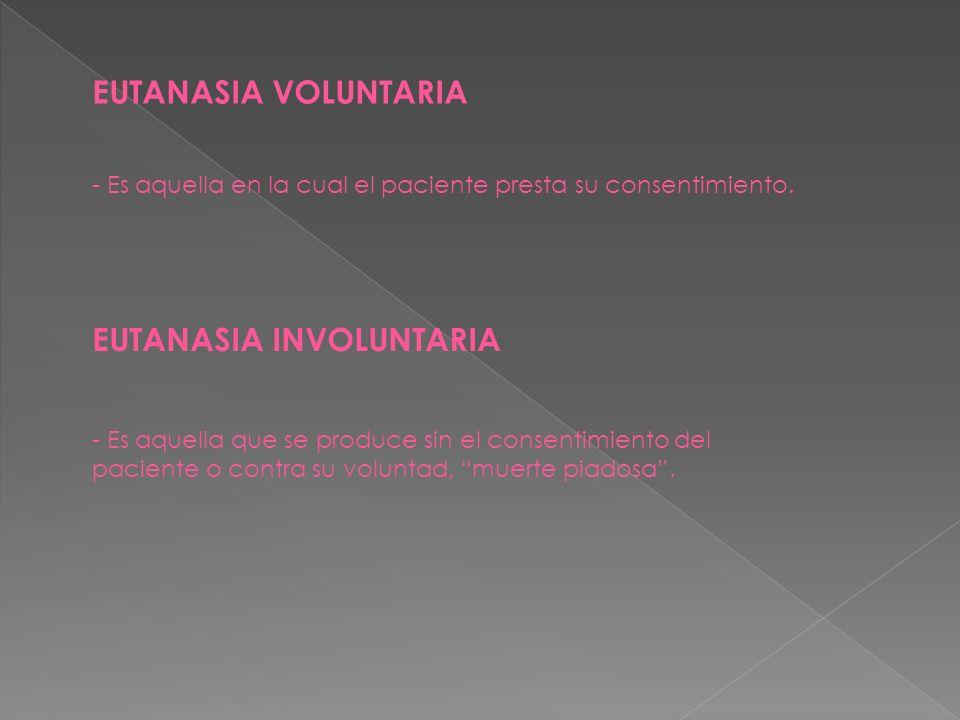 EUTANASIA VOLUNTARIA - Es aquella en la cual el paciente presta su consentimiento. EUTANASIA INVOLUNTARIA - Es aquella que se produce sin el consentim
