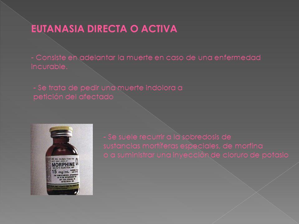 EUTANASIA DIRECTA O ACTIVA - Consiste en adelantar la muerte en caso de una enfermedad incurable. - Se suele recurrir a la sobredosis de sustancias mo