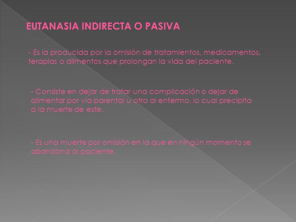 EUTANASIA INDIRECTA O PASIVA - Es la producida por la omisión de tratamientos, medicamentos, terapias o alimentos que prolongan la vida del paciente.