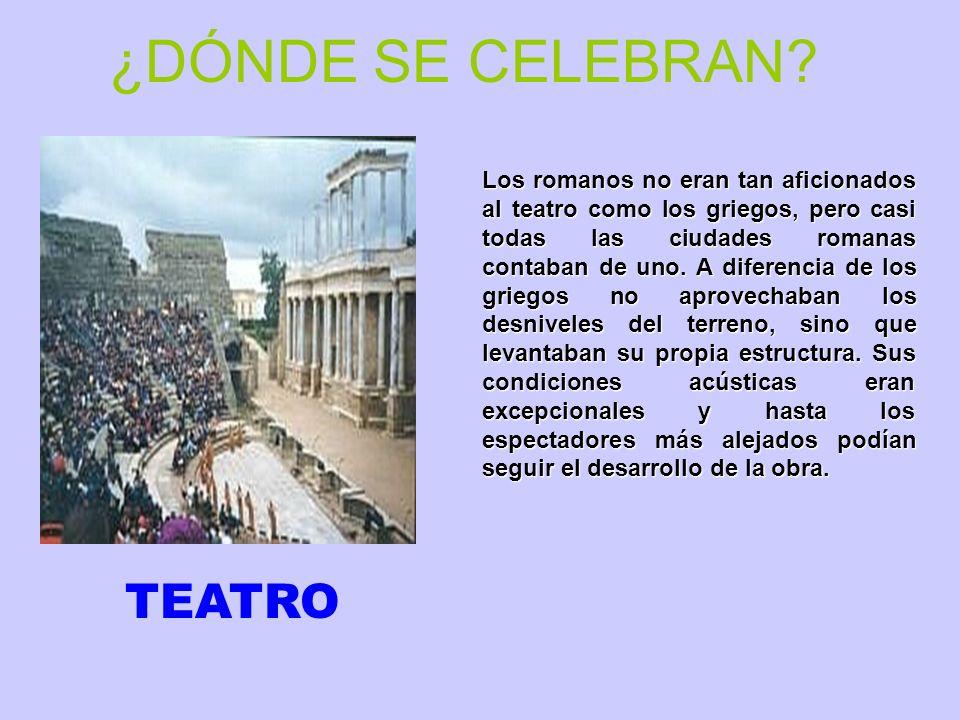 ¿DÓNDE SE CELEBRAN? Los romanos no eran tan aficionados al teatro como los griegos, pero casi todas las ciudades romanas contaban de uno. A diferencia