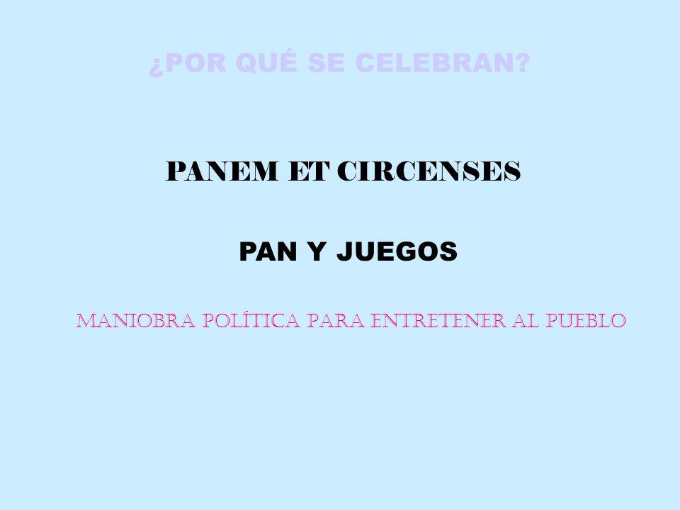 ¿POR QUÉ SE CELEBRAN? PANEM ET CIRCENSES PAN Y JUEGOS MANIOBRA POLÍTICA PARA ENTRETENER AL PUEBLO