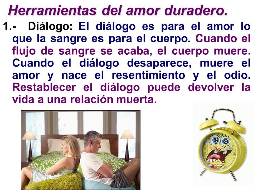 1.-Diálogo:El diálogo es para el amor lo que la sangre es para el cuerpo. Cuando el flujo de sangre se acaba, el cuerpo muere. Cuando el diálogo desap