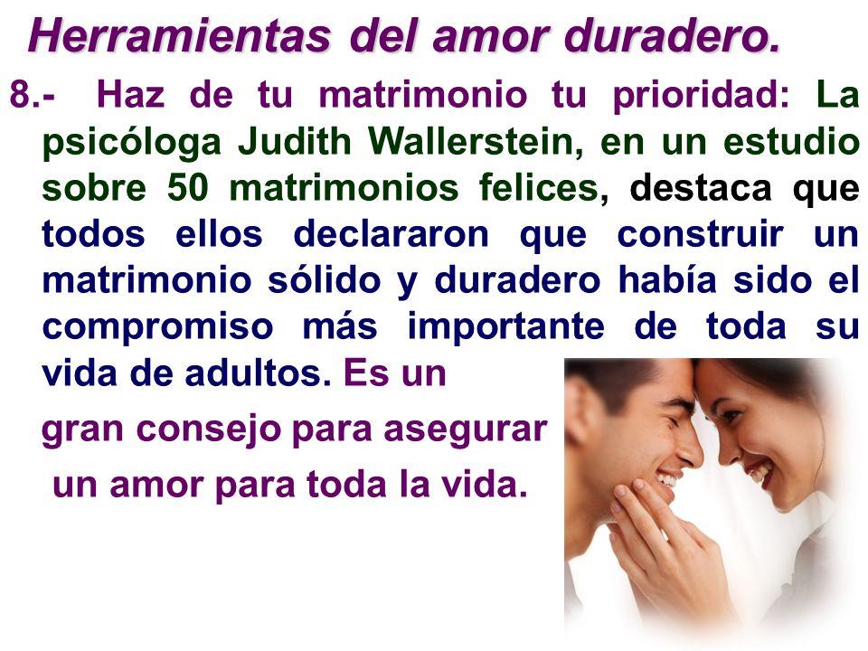8.-Haz de tu matrimonio tu prioridad: La psicóloga Judith Wallerstein, en un estudio sobre 50 matrimonios felices, destaca que todos ellos declararon