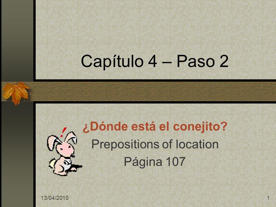 13/04/20101 Capítulo 4 – Paso 2 ¿Dónde está el conejito? Prepositions of location Página 107