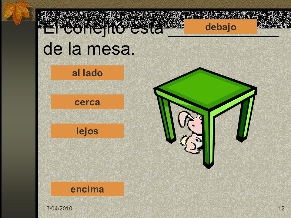 13/04/201012 El conejito está ___________ de la mesa. al lado cerca lejos debajo encima