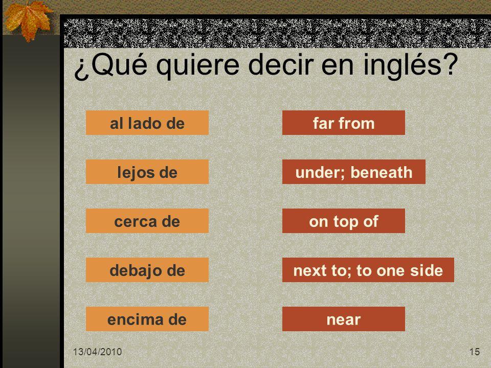 13/04/201015 al lado de lejos de cerca de debajo de encima de far from under; beneath on top of next to; to one side near ¿Qué quiere decir en inglés?