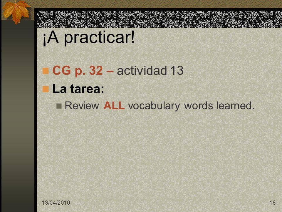 13/04/201016 ¡A practicar! CG p. 32 – actividad 13 La tarea: Review ALL vocabulary words learned.