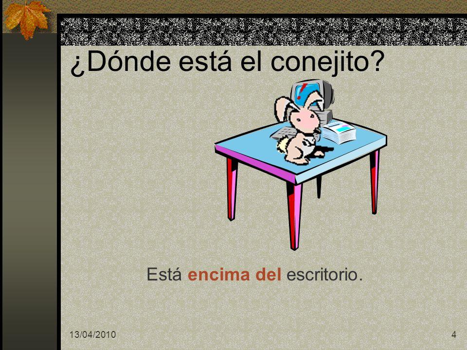 13/04/20104 ¿Dónde está el conejito? Está encima del escritorio.